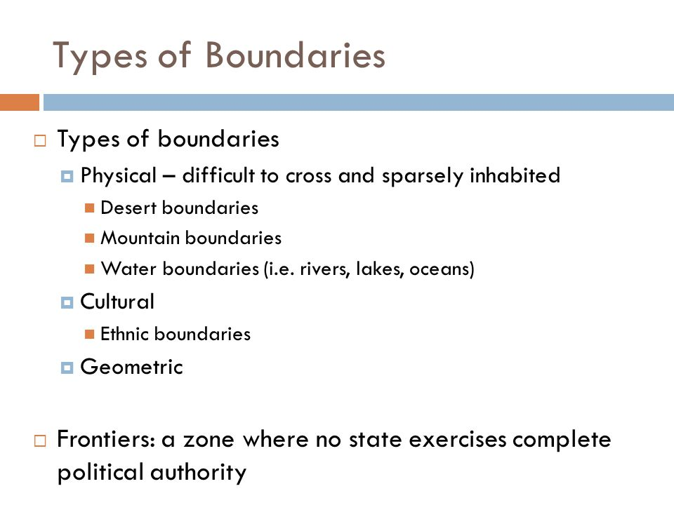 Types of Boundaries  Types of boundaries  Physical – difficult to cross and sparsely inhabited Desert boundaries Mountain boundaries Water boundarie
