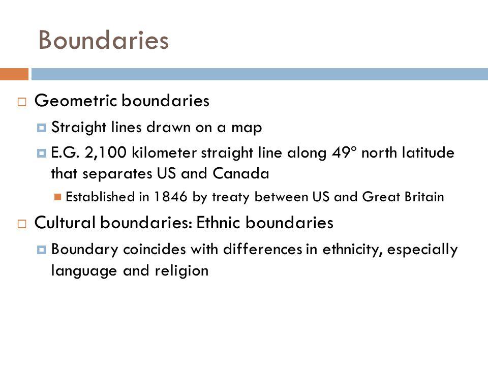 Boundaries  Geometric boundaries  Straight lines drawn on a map  E.G. 2,100 kilometer straight line along 49º north latitude that separates US and