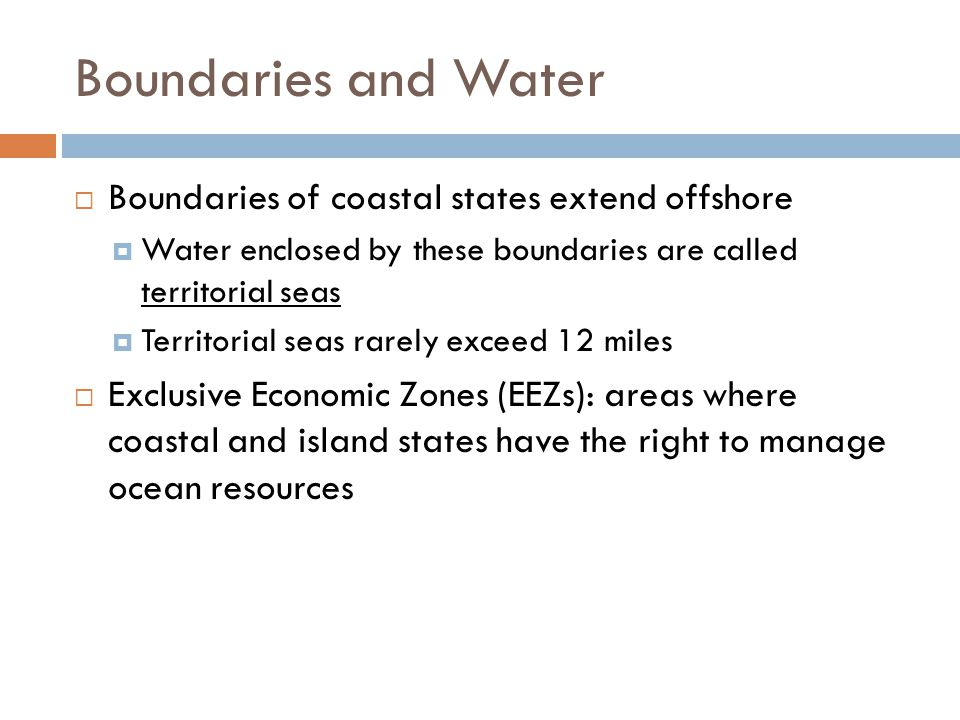 Boundaries and Water  Boundaries of coastal states extend offshore  Water enclosed by these boundaries are called territorial seas  Territorial sea