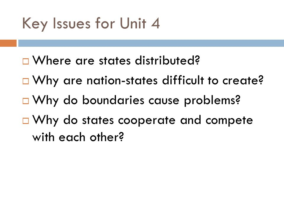 Key Issues for Unit 4  Where are states distributed?  Why are nation-states difficult to create?  Why do boundaries cause problems?  Why do states