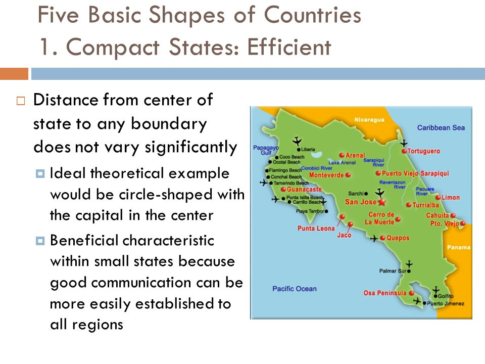 Five Basic Shapes of Countries 1. Compact States: Efficient  Distance from center of state to any boundary does not vary significantly  Ideal theore