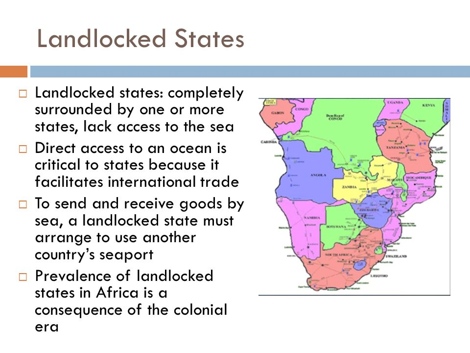 Landlocked States  Landlocked states: completely surrounded by one or more states, lack access to the sea  Direct access to an ocean is critical to