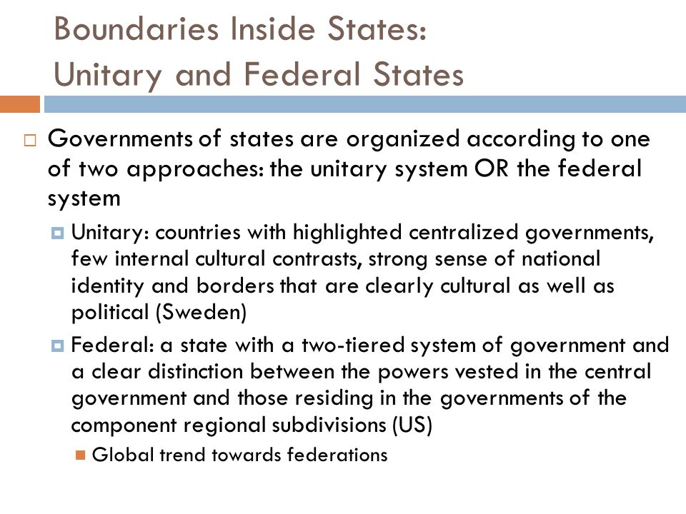 Boundaries Inside States: Unitary and Federal States  Governments of states are organized according to one of two approaches: the unitary system OR t