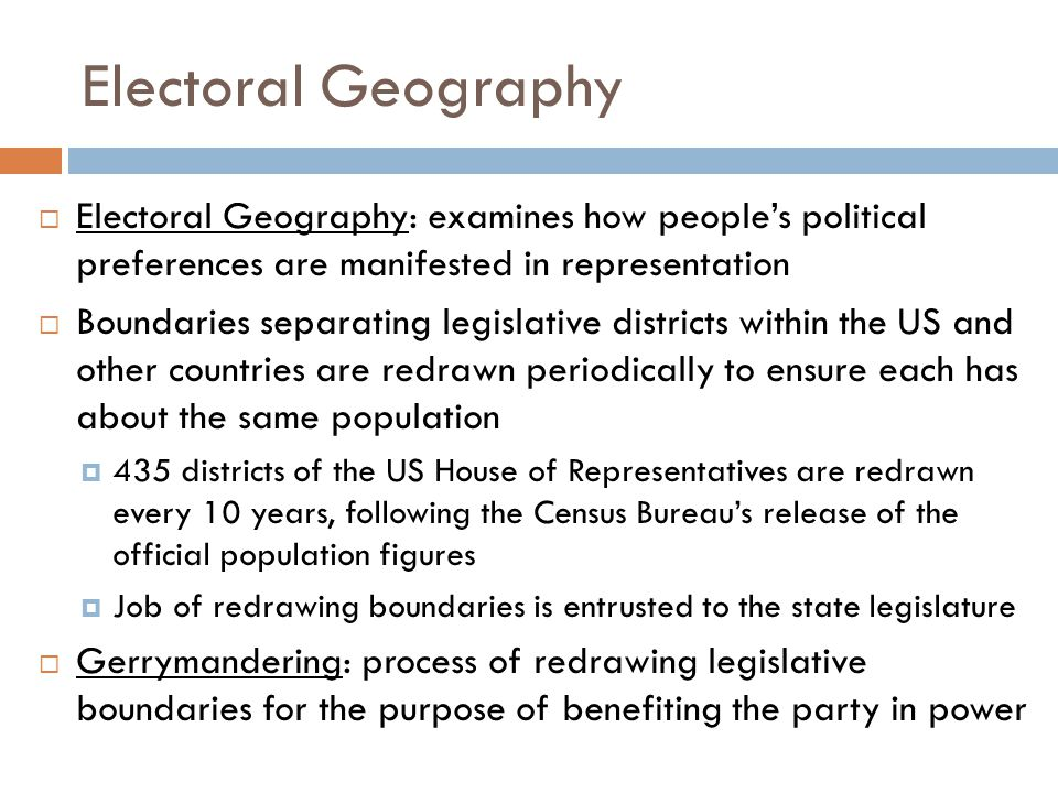 Electoral Geography  Electoral Geography: examines how people's political preferences are manifested in representation  Boundaries separating legisl