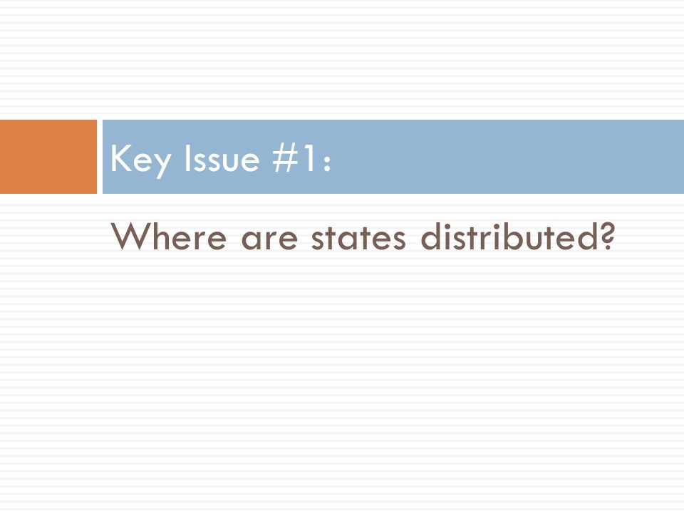 Where are states distributed? Key Issue #1: