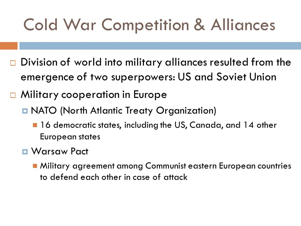Cold War Competition & Alliances  Division of world into military alliances resulted from the emergence of two superpowers: US and Soviet Union  Mil