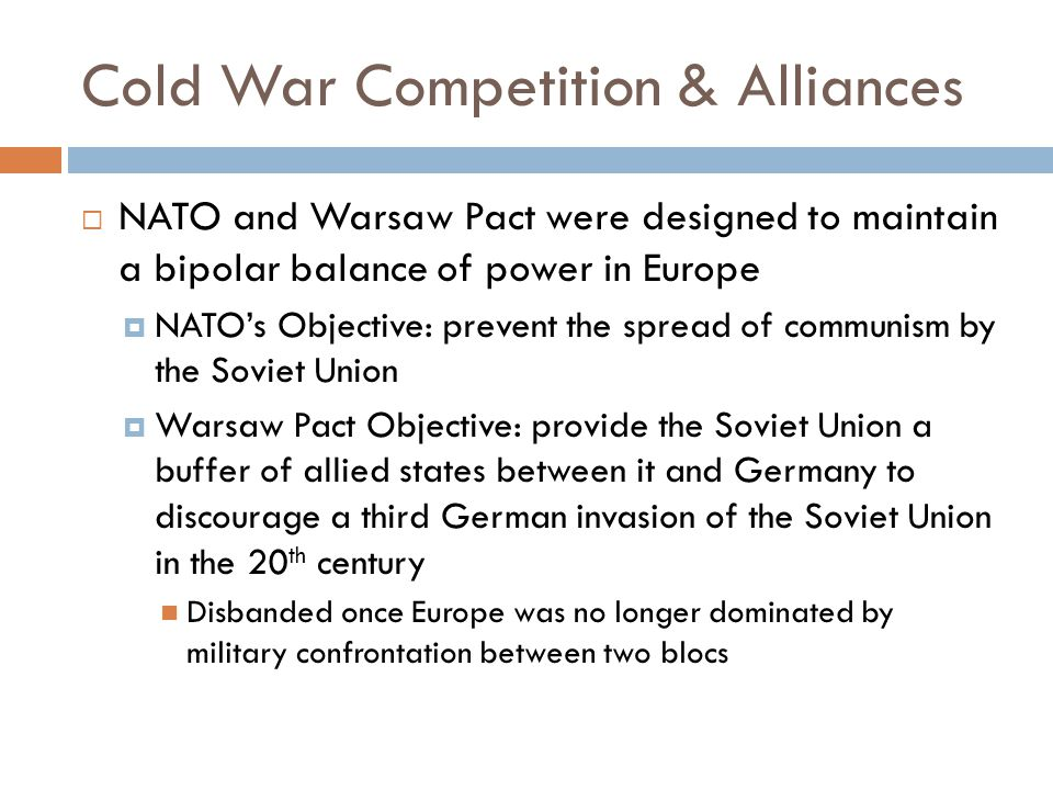 Cold War Competition & Alliances  NATO and Warsaw Pact were designed to maintain a bipolar balance of power in Europe  NATO's Objective: prevent the