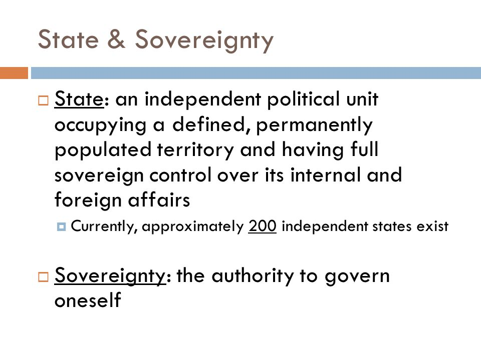 State & Sovereignty  State: an independent political unit occupying a defined, permanently populated territory and having full sovereign control over