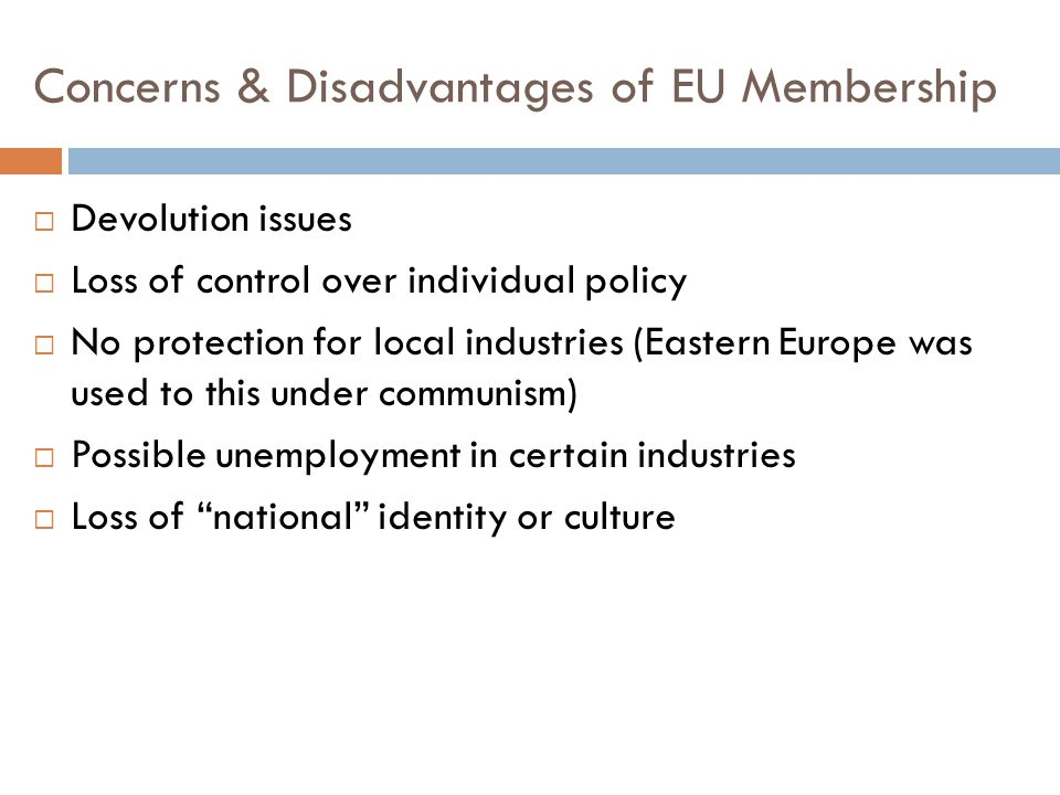 Concerns & Disadvantages of EU Membership  Devolution issues  Loss of control over individual policy  No protection for local industries (Eastern E
