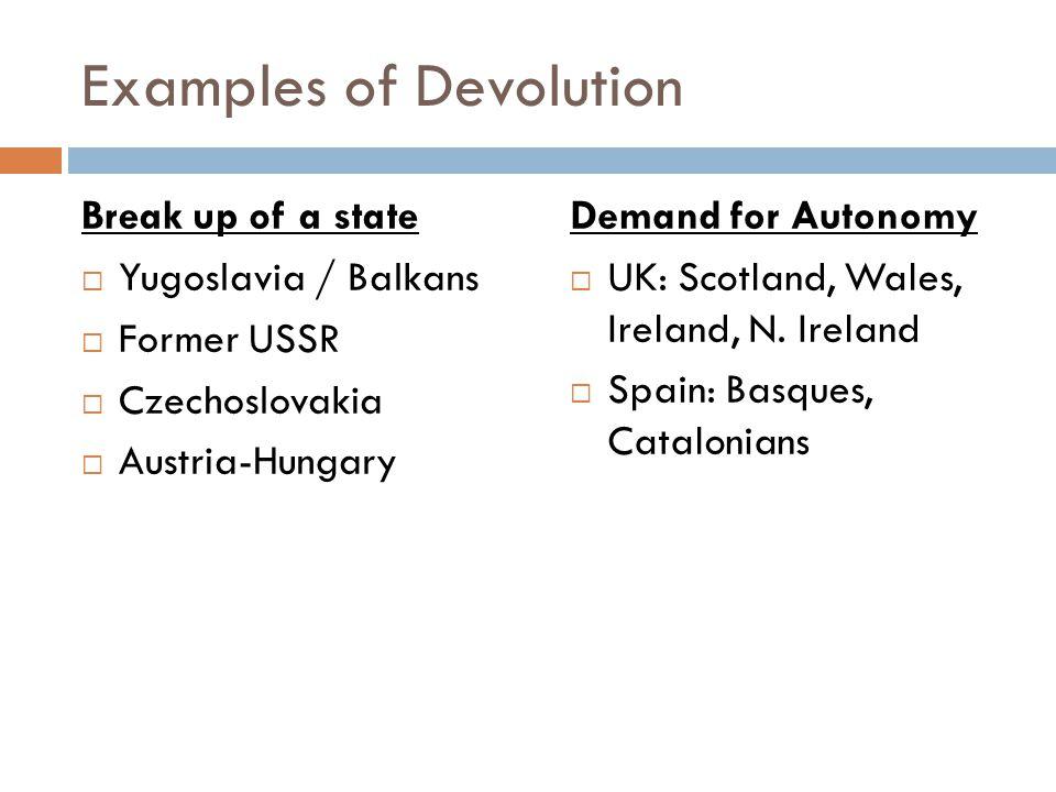 Examples of Devolution Break up of a state  Yugoslavia / Balkans  Former USSR  Czechoslovakia  Austria-Hungary Demand for Autonomy  UK: Scotland,