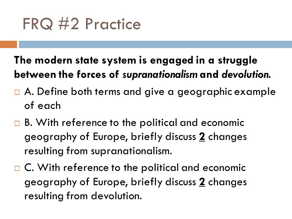FRQ #2 Practice The modern state system is engaged in a struggle between the forces of supranationalism and devolution.  A. Define both terms and giv