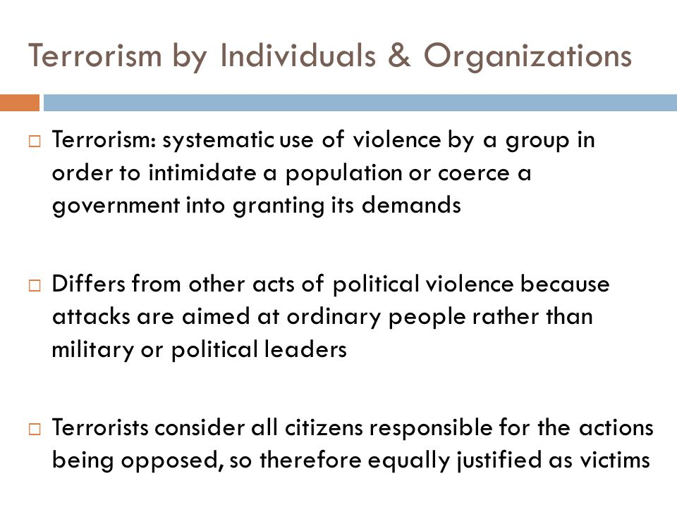 Terrorism by Individuals & Organizations  Terrorism: systematic use of violence by a group in order to intimidate a population or coerce a government