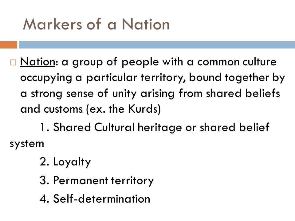 Markers of a Nation  Nation: a group of people with a common culture occupying a particular territory, bound together by a strong sense of unity aris