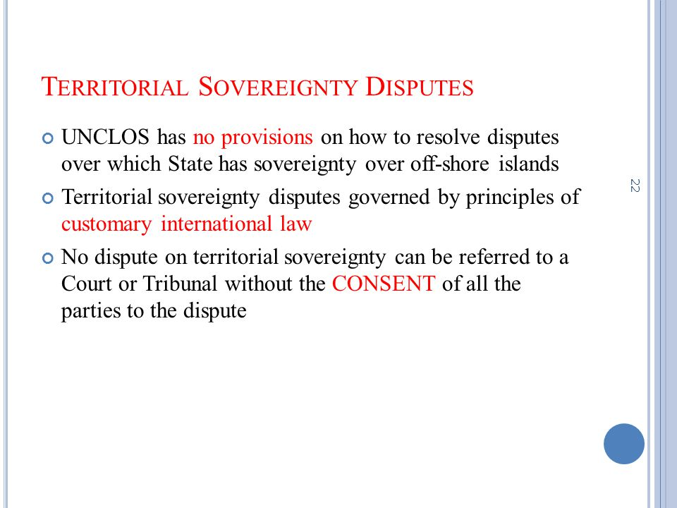 T ERRITORIAL S OVEREIGNTY D ISPUTES UNCLOS has no provisions on how to resolve disputes over which State has sovereignty over off-shore islands Territorial sovereignty disputes governed by principles of customary international law No dispute on territorial sovereignty can be referred to a Court or Tribunal without the CONSENT of all the parties to the dispute 22