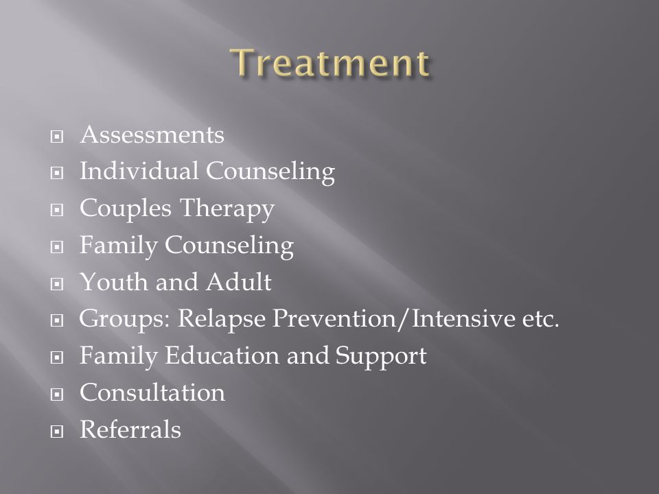  Assessments  Individual Counseling  Couples Therapy  Family Counseling  Youth and Adult  Groups: Relapse Prevention/Intensive etc.