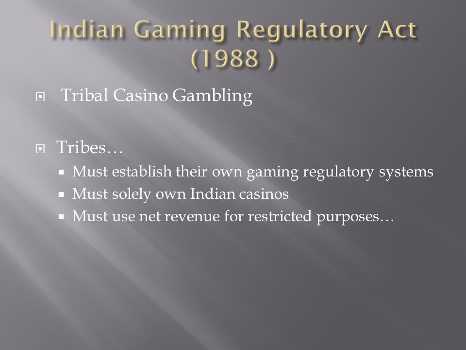  Tribal Casino Gambling  Tribes…  Must establish their own gaming regulatory systems  Must solely own Indian casinos  Must use net revenue for restricted purposes…