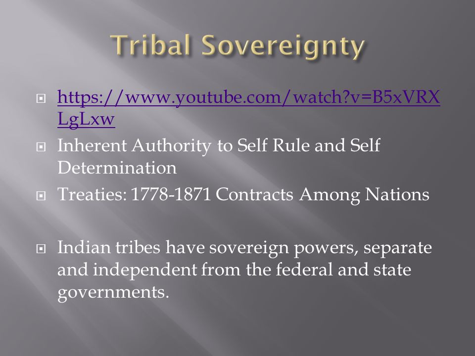  https://www.youtube.com/watch v=B5xVRX LgLxw https://www.youtube.com/watch v=B5xVRX LgLxw  Inherent Authority to Self Rule and Self Determination  Treaties: 1778-1871 Contracts Among Nations  Indian tribes have sovereign powers, separate and independent from the federal and state governments.