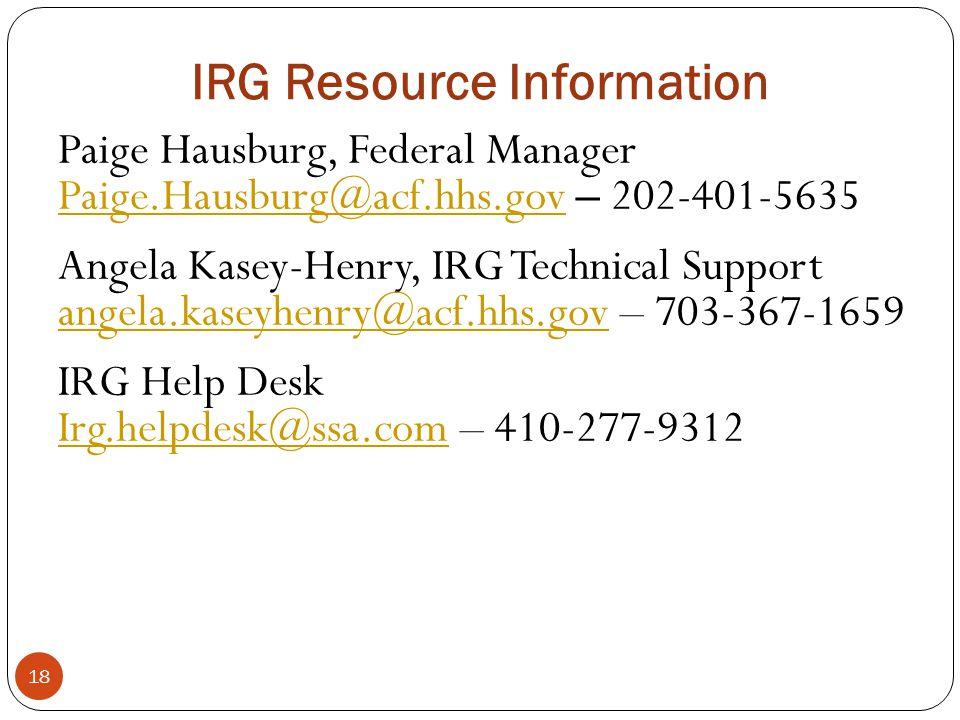IRG Resource Information 18 Paige Hausburg, Federal Manager Paige.Hausburg@acf.hhs.govPaige.Hausburg@acf.hhs.gov – 202-401-5635 Angela Kasey-Henry, IR