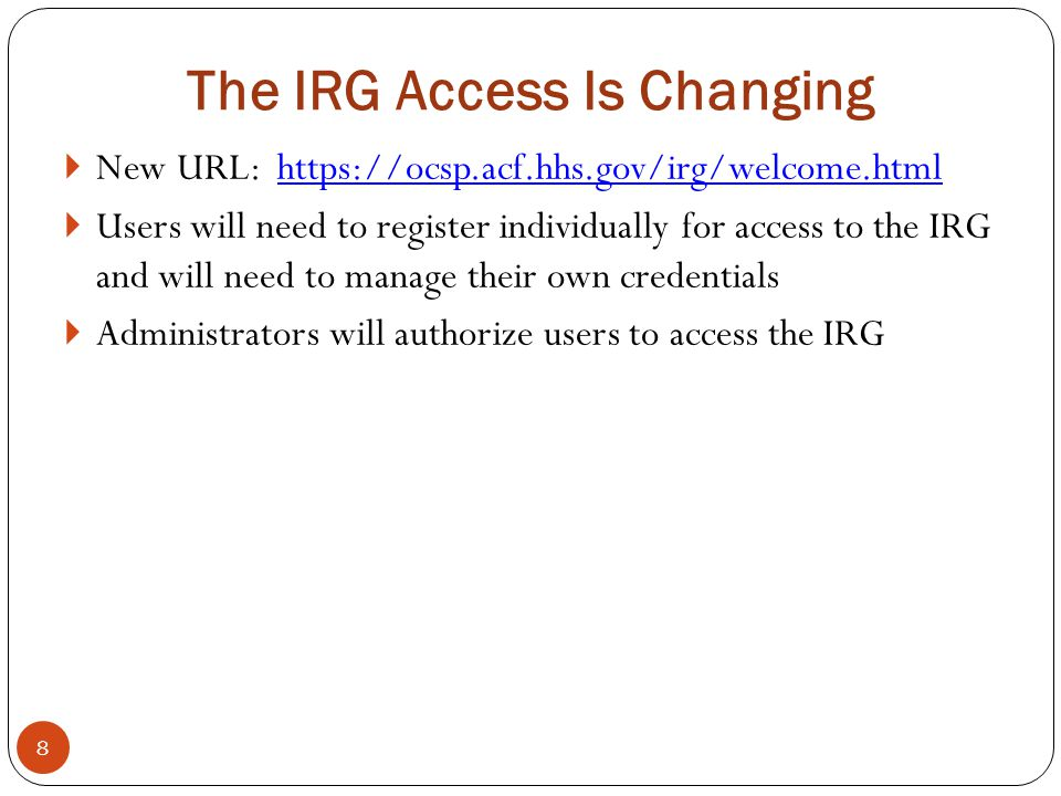 The IRG Access Is Changing 8  New URL: https://ocsp.acf.hhs.gov/irg/welcome.html  Users will need to register individually for access to the IRG and will need to manage their own credentials  Administrators will authorize users to access the IRG