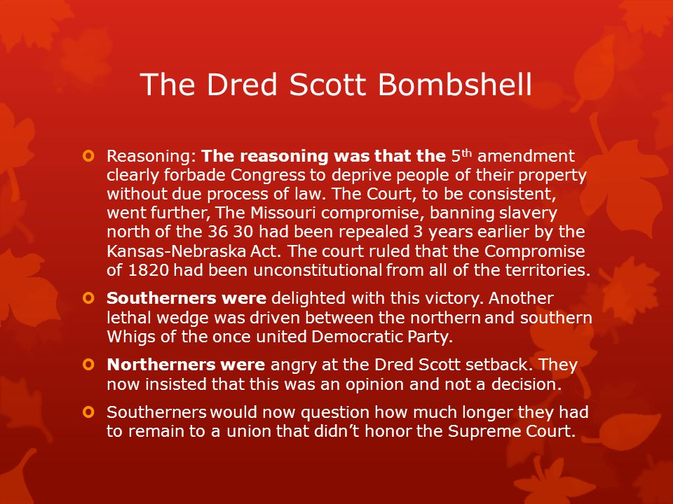 The Dred Scott Bombshell  Reasoning: The reasoning was that the 5 th amendment clearly forbade Congress to deprive people of their property without due process of law.
