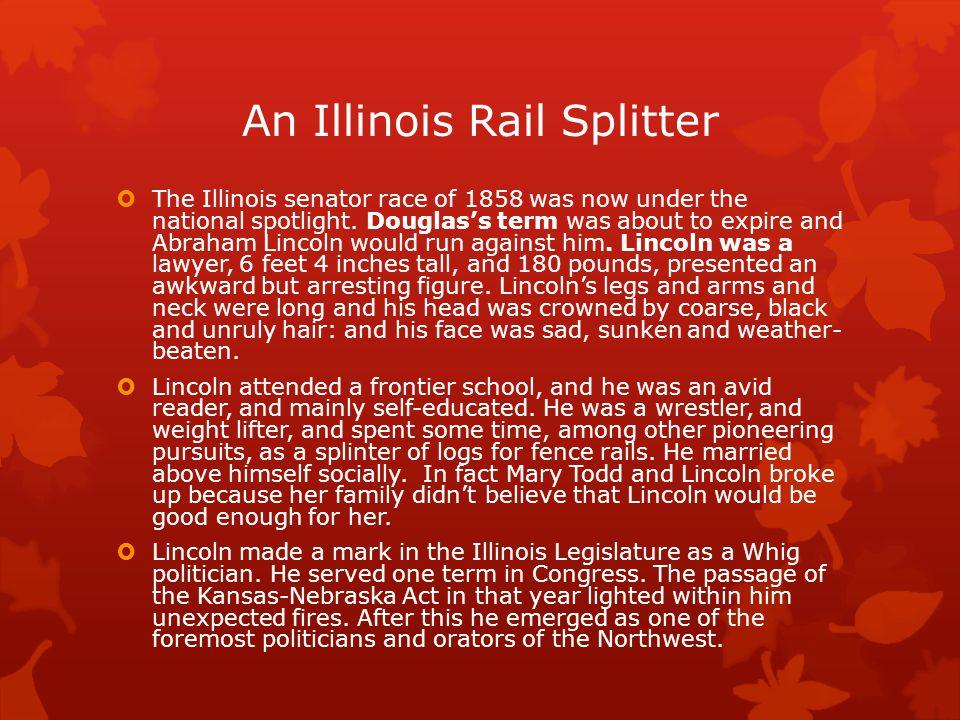 An Illinois Rail Splitter  The Illinois senator race of 1858 was now under the national spotlight.