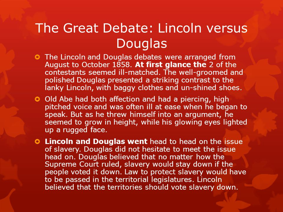 The Great Debate: Lincoln versus Douglas  The Lincoln and Douglas debates were arranged from August to October 1858.