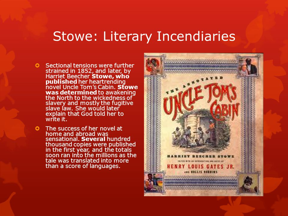 Stowe: Literary Incendiaries  Sectional tensions were further strained in 1852, and later, by Harriet Beecher Stowe, who published her heartrending novel Uncle Tom's Cabin.