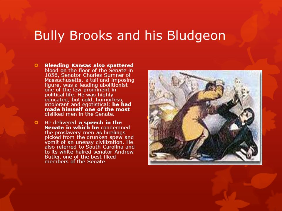 Bully Brooks and his Bludgeon  Bleeding Kansas also spattered blood on the floor of the Senate in 1856, Senator Charles Sumner of Massachusetts, a tall and imposing figure, was a leading abolitionist- one of the few prominent in political life.