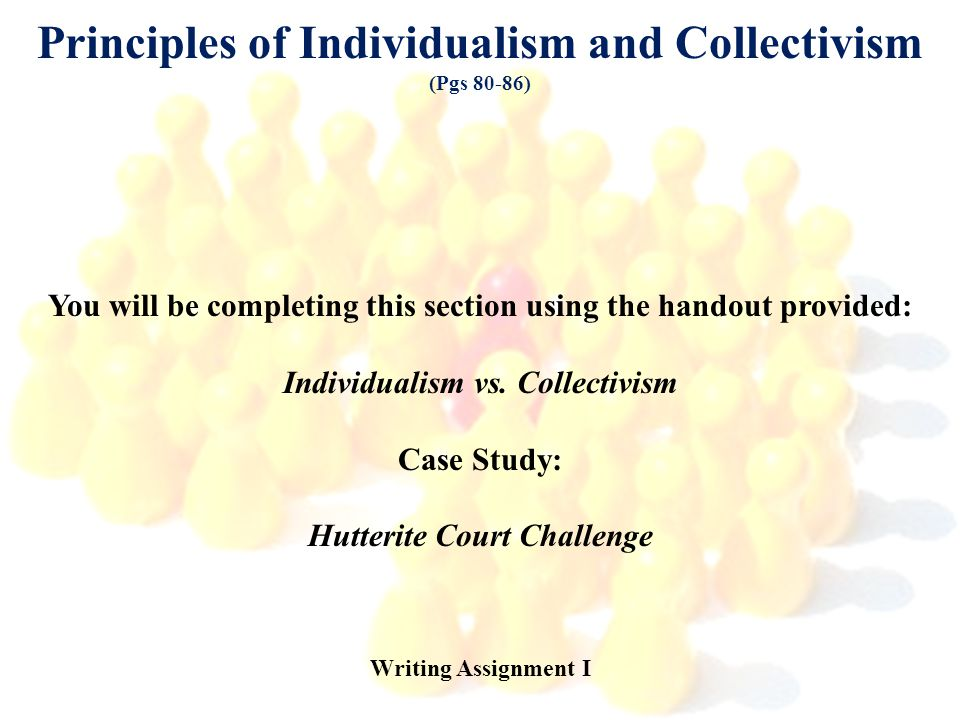 Principles of Individualism and Collectivism (Pgs 80-86) You will be completing this section using the handout provided: Individualism vs. Collectivis