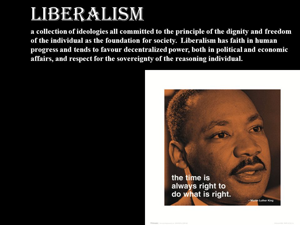 LIBERALISM a collection of ideologies all committed to the principle of the dignity and freedom of the individual as the foundation for society. Liber