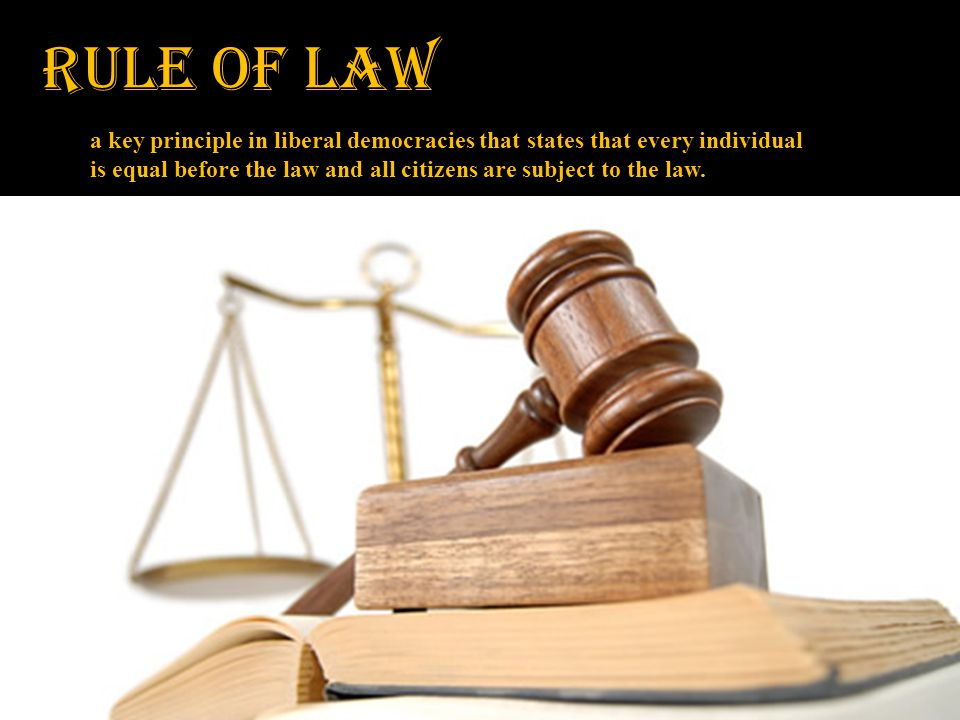 RULE OF LAW a key principle in liberal democracies that states that every individual is equal before the law and all citizens are subject to the law.