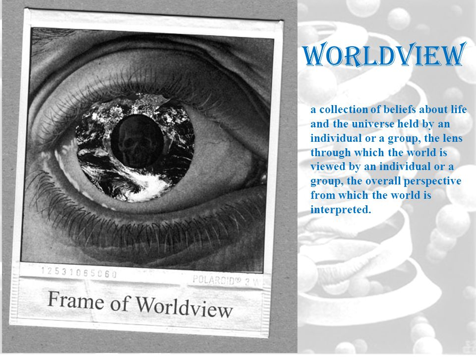 worldview a collection of beliefs about life and the universe held by an individual or a group, the lens through which the world is viewed by an indiv