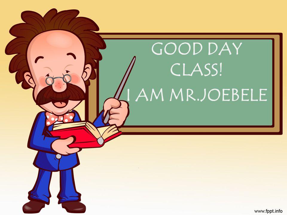GOOD DAY CLASS! I AM MR.JOEBELE