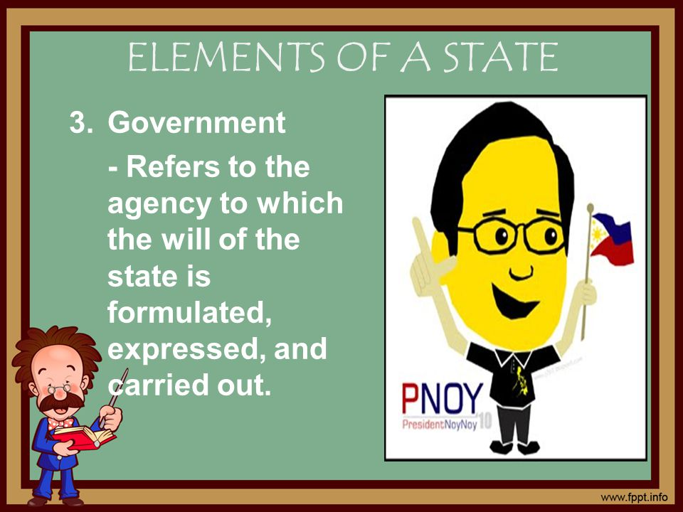 3.Government - Refers to the agency to which the will of the state is formulated, expressed, and carried out.