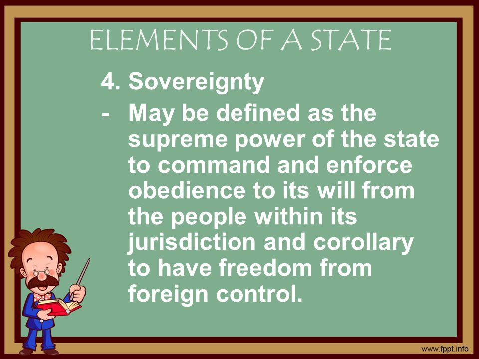 4.Sovereignty - May be defined as the supreme power of the state to command and enforce obedience to its will from the people within its jurisdiction and corollary to have freedom from foreign control.