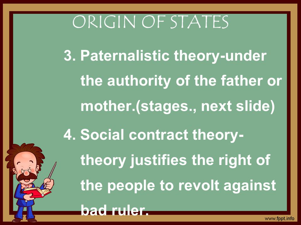 ORIGIN OF STATES 3. Paternalistic theory-under the authority of the father or mother.(stages., next slide) 4. Social contract theory- theory justifies