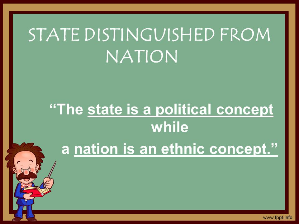 STATE DISTINGUISHED FROM NATION The state is a political concept while a nation is an ethnic concept.