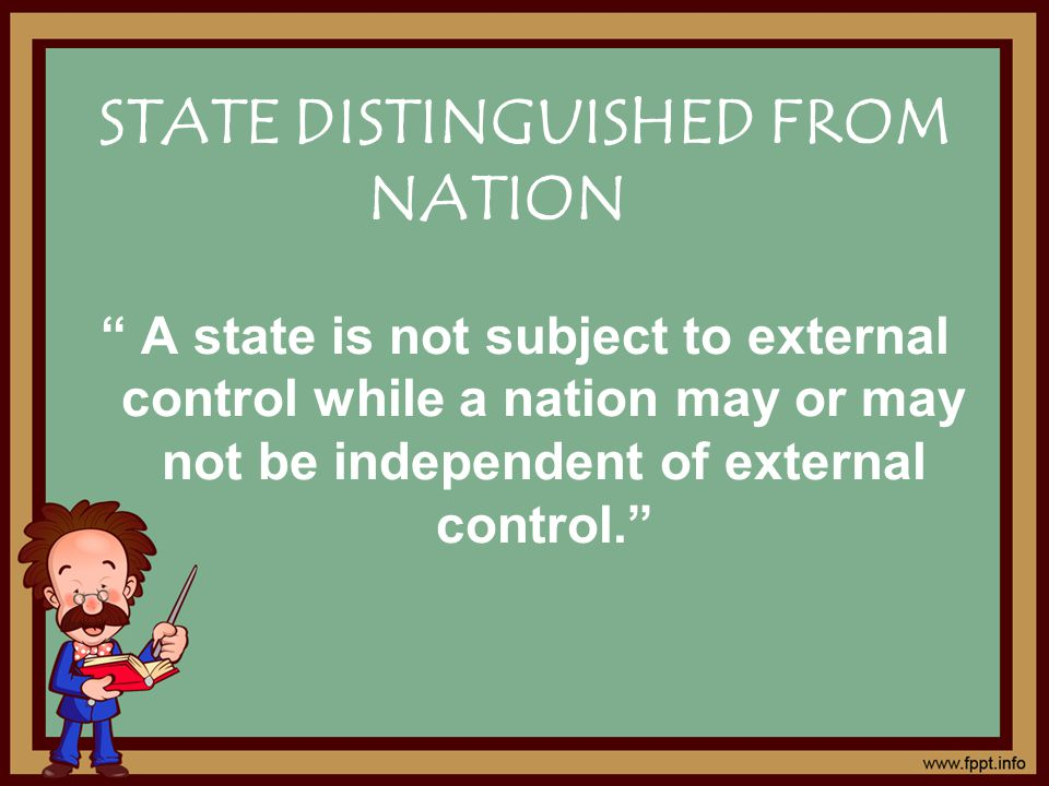 A state is not subject to external control while a nation may or may not be independent of external control. STATE DISTINGUISHED FROM NATION
