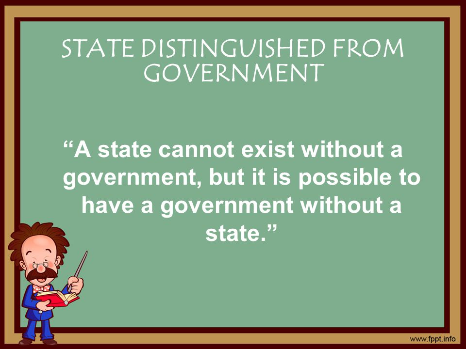 A state cannot exist without a government, but it is possible to have a government without a state. STATE DISTINGUISHED FROM GOVERNMENT