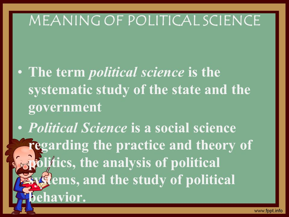 MEANING OF POLITICAL SCIENCE The term political science is the systematic study of the state and the government Political Science is a social science regarding the practice and theory of politics, the analysis of political systems, and the study of political behavior.