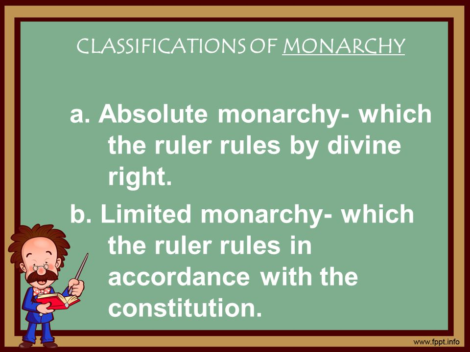 CLASSIFICATIONS OF MONARCHY a. Absolute monarchy- which the ruler rules by divine right.