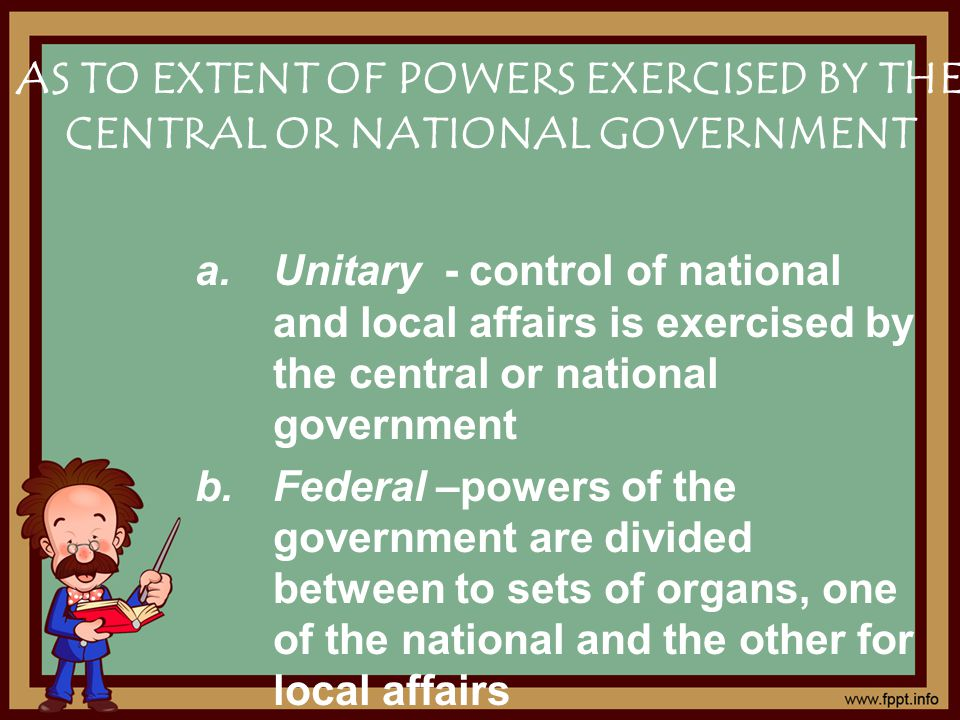 AS TO EXTENT OF POWERS EXERCISED BY THE CENTRAL OR NATIONAL GOVERNMENT a.Unitary - control of national and local affairs is exercised by the central or national government b.Federal –powers of the government are divided between to sets of organs, one of the national and the other for local affairs