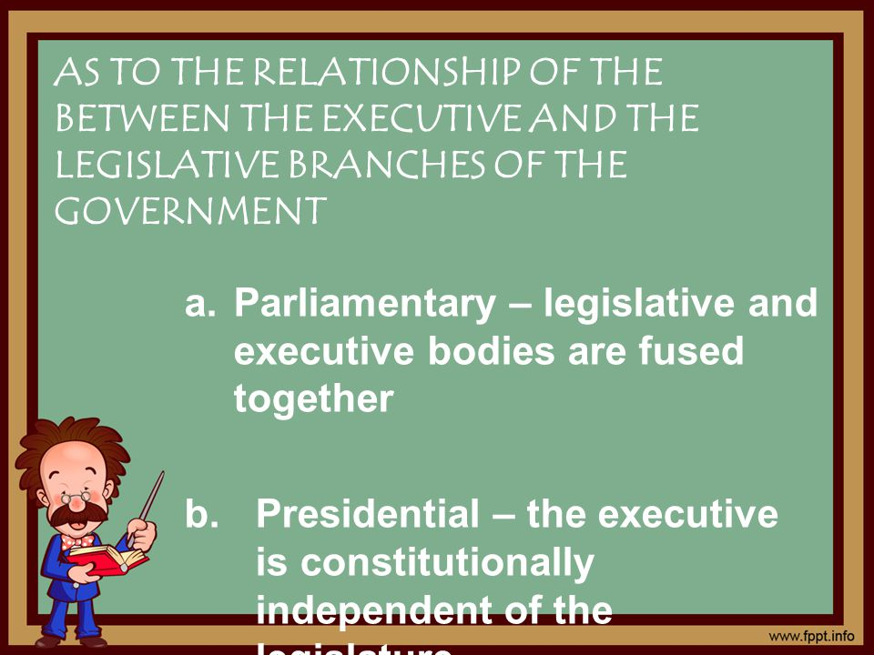AS TO THE RELATIONSHIP OF THE BETWEEN THE EXECUTIVE AND THE LEGISLATIVE BRANCHES OF THE GOVERNMENT a.Parliamentary – legislative and executive bodies are fused together b.Presidential – the executive is constitutionally independent of the legislature