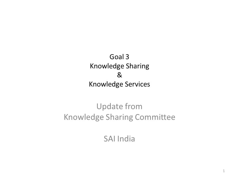 Goal 3 Knowledge Sharing & Knowledge Services Update from Knowledge Sharing Committee SAI India 1