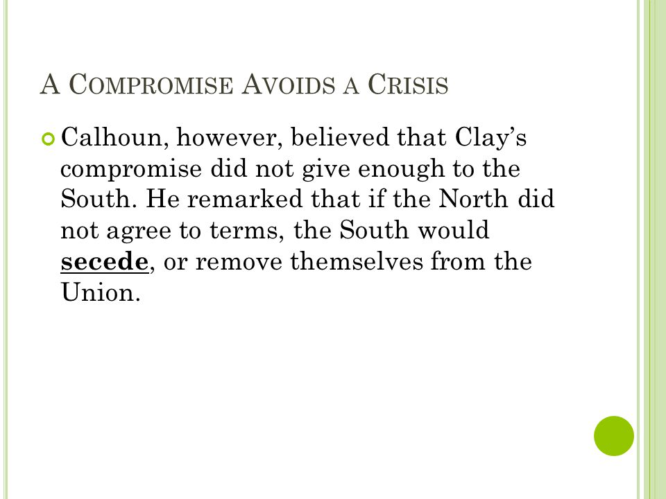 A C OMPROMISE A VOIDS A C RISIS Calhoun, however, believed that Clay's compromise did not give enough to the South.