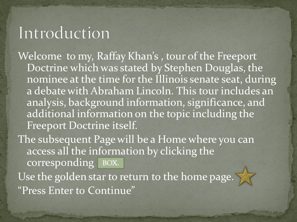Welcome to my, Raffay Khan's, tour of the Freeport Doctrine which was stated by Stephen Douglas, the nominee at the time for the Illinois senate seat, during a debate with Abraham Lincoln.