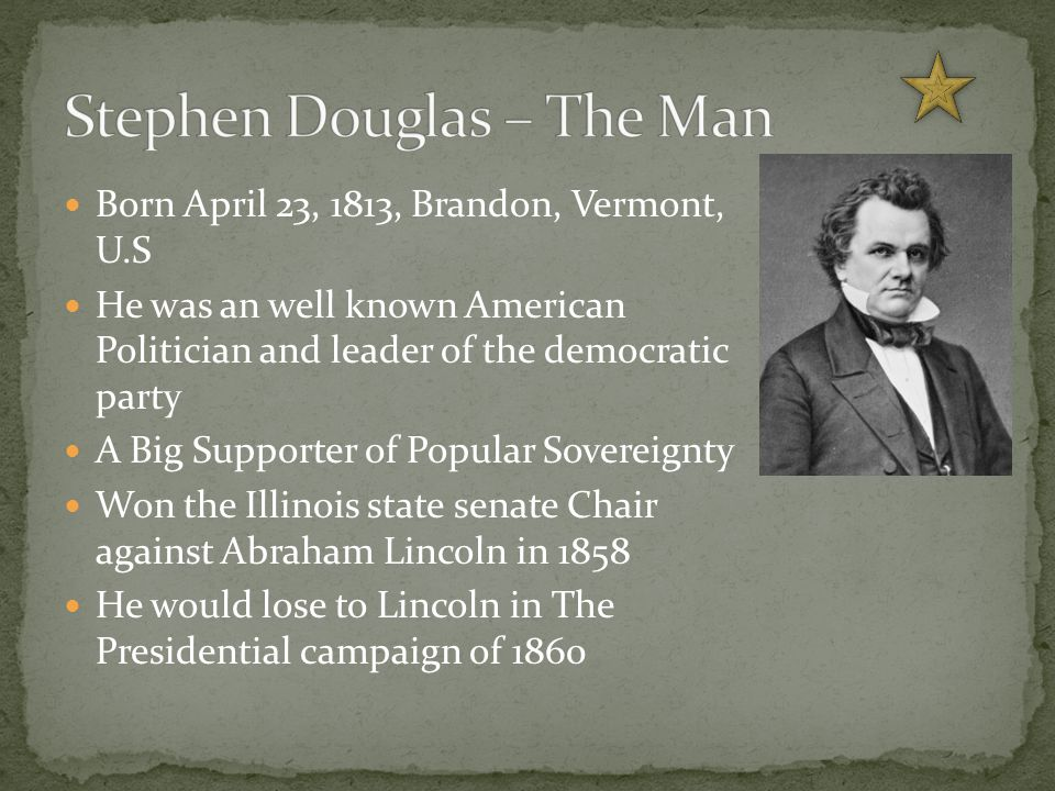 Born April 23, 1813, Brandon, Vermont, U.S He was an well known American Politician and leader of the democratic party A Big Supporter of Popular Sovereignty Won the Illinois state senate Chair against Abraham Lincoln in 1858 He would lose to Lincoln in The Presidential campaign of 1860