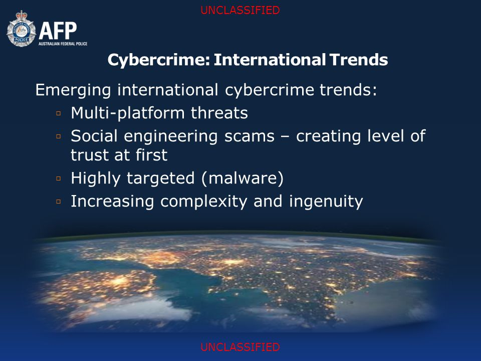 UNCLASSIFIED Cybercrime: International Trends Emerging international cybercrime trends:  Multi-platform threats  Social engineering scams – creating