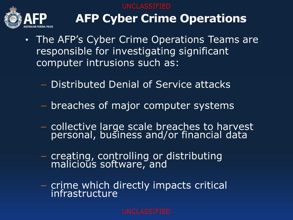 UNCLASSIFIED The AFP's Cyber Crime Operations Teams are responsible for investigating significant computer intrusions such as: − Distributed Denial of