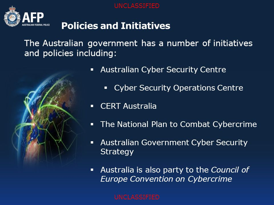 UNCLASSIFIED Policies and Initiatives The Australian government has a number of initiatives and policies including:  Australian Cyber Security Centre